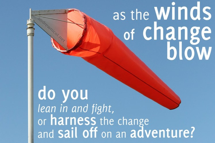 as the winds of change blow do you lean in and fight, or harness the change and sail off on an adventure