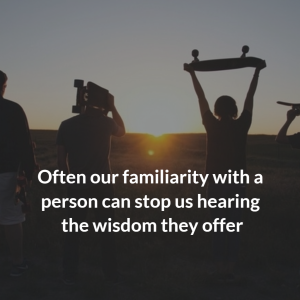 Often our familiarity with a person can stop us hearing the wisdom they offer