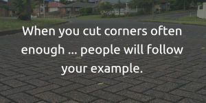 When you cut corners often enough, people will follow your example.
