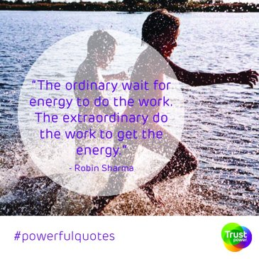 """The ordinary wait for energy to do the work. The extraordinary do the work to get the energy."""