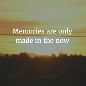 Memories are only made in the now