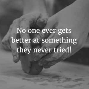 No one ever gets better at something they never tried!