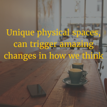Unique physical spaces, can trigger amazing changes in how we think.