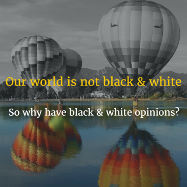 Our world is not black & white So why have black & white opinions