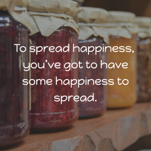 To spread happiness, you've got to have some happiness to spread.