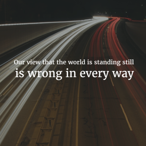 Our view that the world is standing still, is wrong in every way.