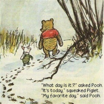 """What day is it?"" asked Pooh. ""It's Today."" squeaked Piglet. ""My Favorite day."" said Pooh."