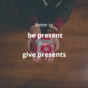 It is better to be present than give presents.
