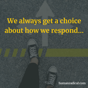 we always get a choice about how we respond